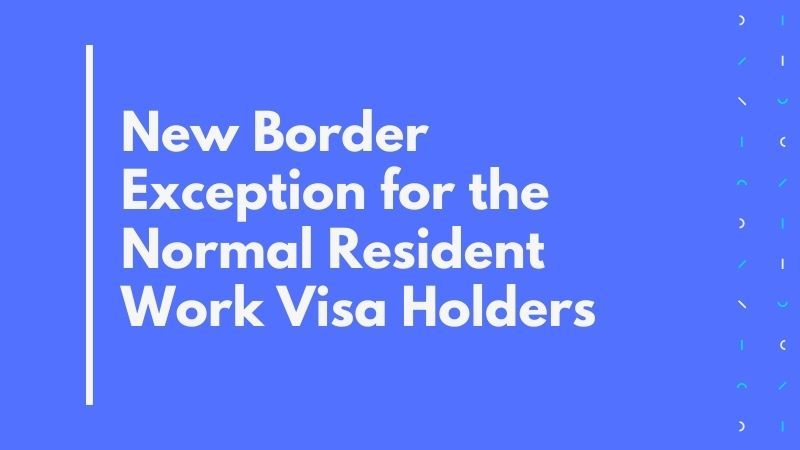 New Border Exception for the Normal Resident Work Visa Holders