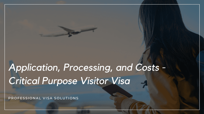 Application, Processing, and Costs- Critical Purpose Visitor Visa